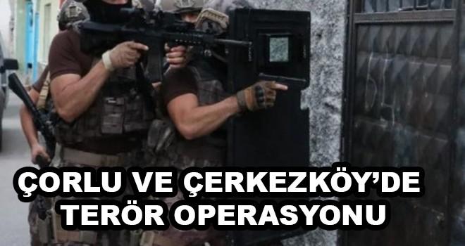 Çorlu ve Çerkezköy'de terör operasyonu