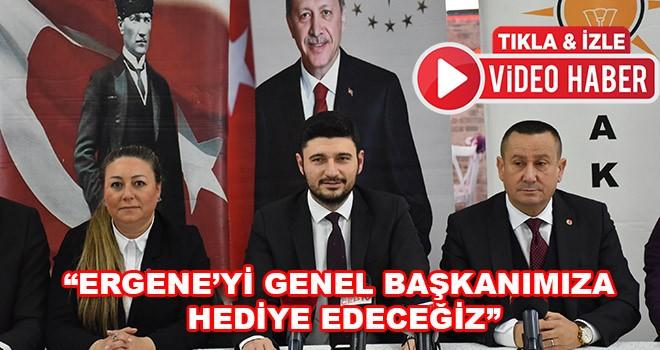 """""""Ergene'yi Genel Başkanımıza Hediye Edeceğiz"""""""