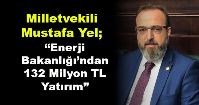 Milletvekili Mustafa Yel; 'Enerji Bakanlığı'ndan 132 Milyon TL Yatırım'