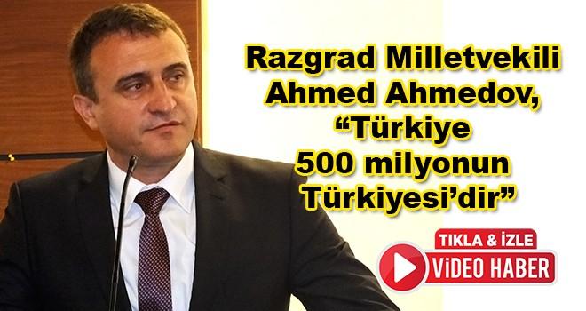 """Bulgaristan HÖH Partisi Genel Başkan Yardımcısı ve Razgrad Milletvekili Ahmed Ahmedov, """"Türkiye 500 milyonun Türkiyesi'dir"""""""